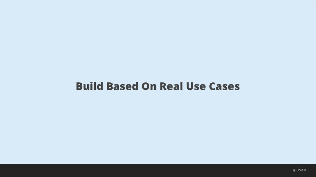 Build Based On Real Use Cases @lubusin