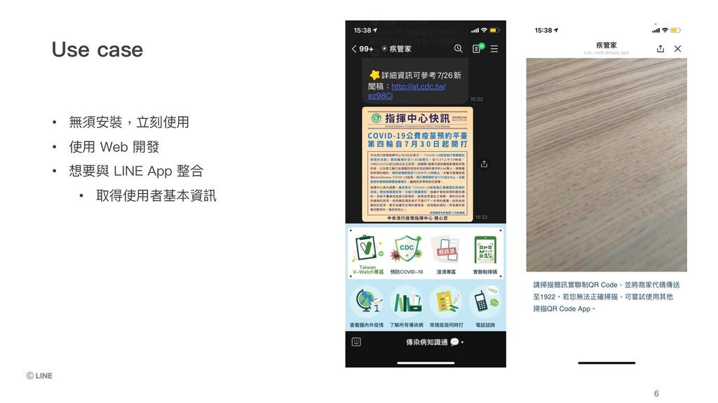 • 無須安裝,立刻使⽤ • 使⽤ Web 開發 • 想要與 LINE App 整合 • 取得使...