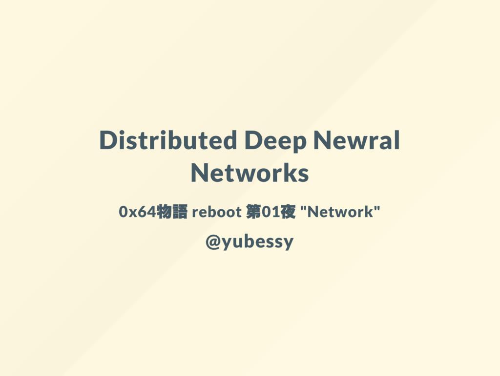 Distributed Deep Newral Networks 0x64 物語 reboot...