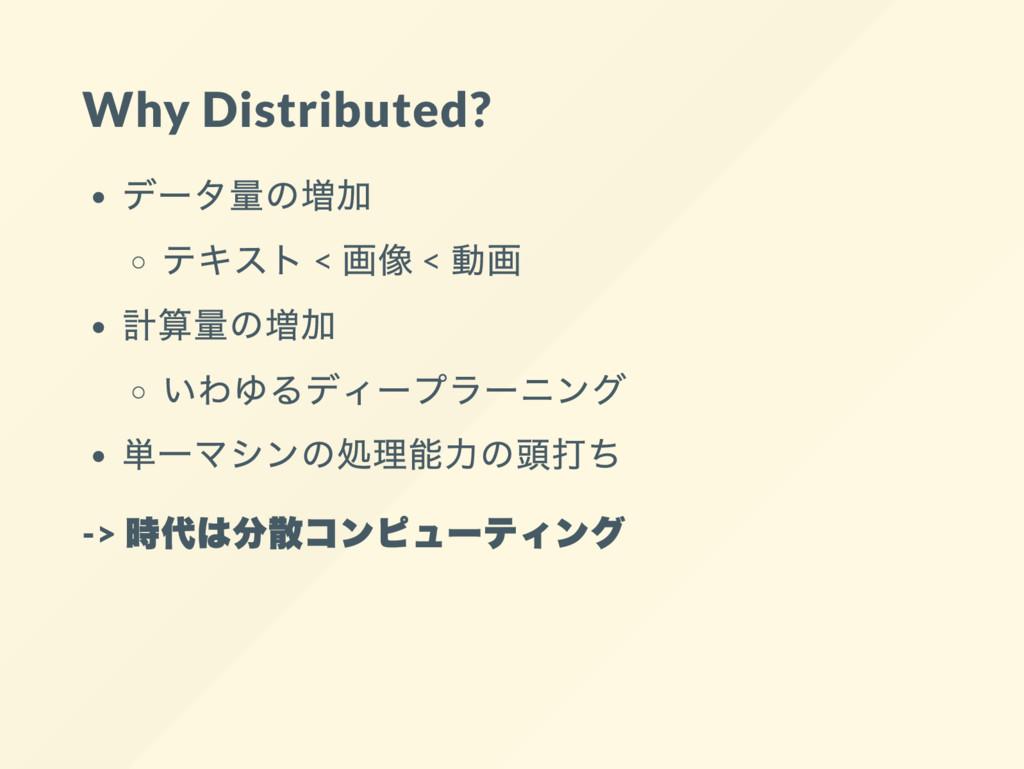 Why Distributed? デー タ量の増加 テキスト < 画像 < 動画 計算量の増加...