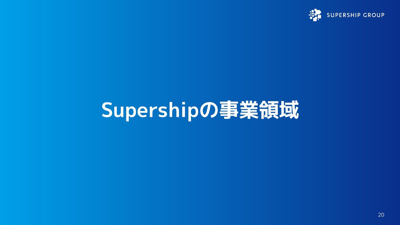 Supershipの事業領域 20