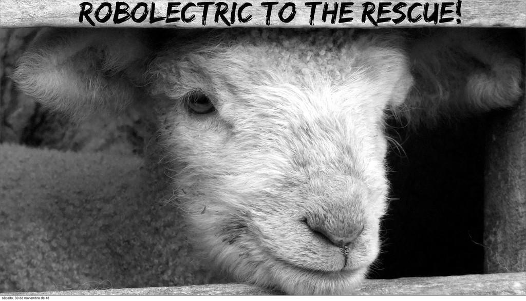 Robolectric to the rescue! sábado, 30 de noviem...