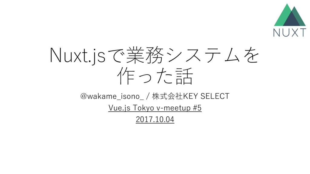 Nuxt.jsで業務システムを 作った話 @wakame_isono_ / 株式会社KEY S...