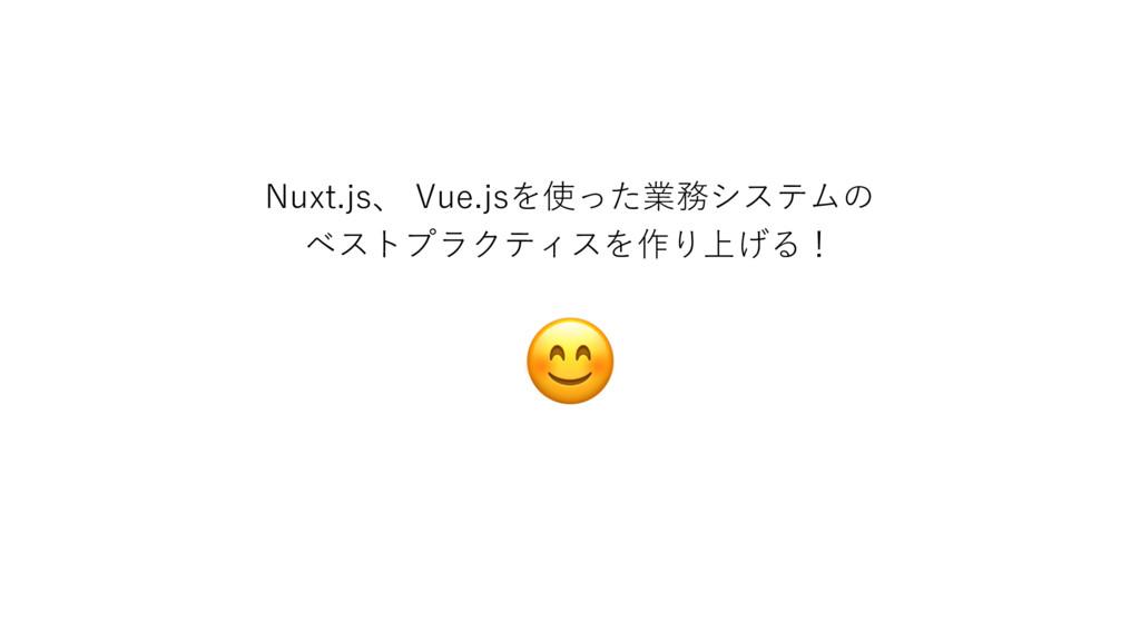 Nuxt.js、 Vue.jsを使った業務システムの ベストプラクティスを作り上げる!