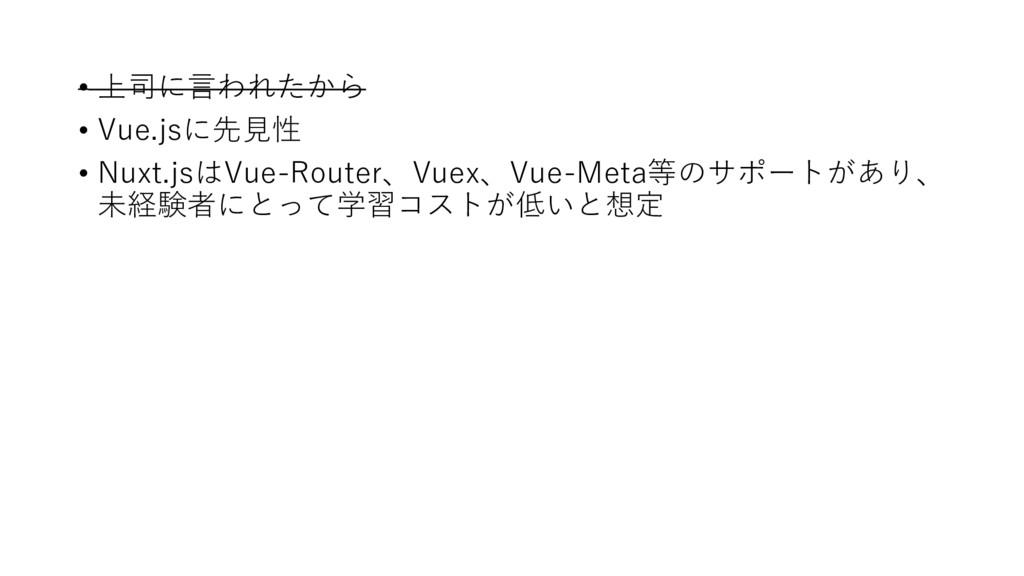 • 上司に⾔われたから • Vue.jsに先⾒性 • Nuxt.jsはVue-Router、V...