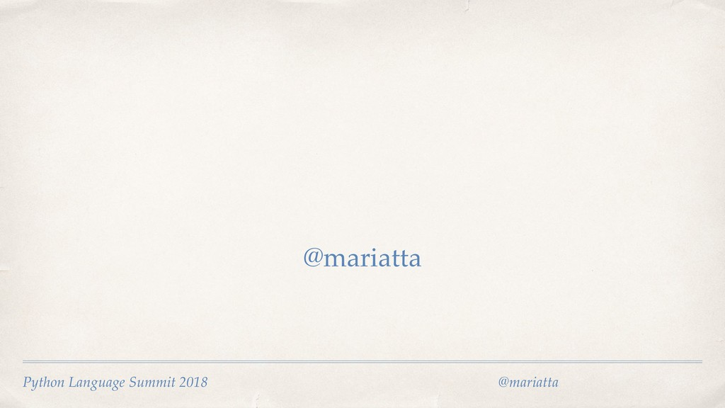 @mariatta Python Language Summit 2018  @maria...
