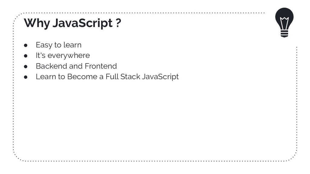 Why JavaScript ? ● Easy to learn ● It's everywh...