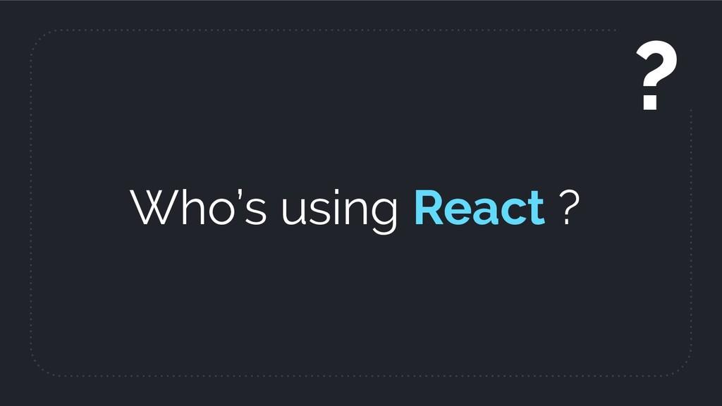 Who's using React ? ?