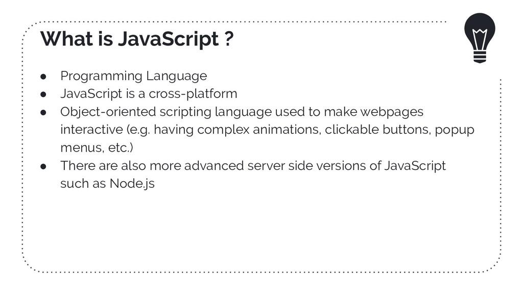 What is JavaScript ? ● Programming Language ● J...