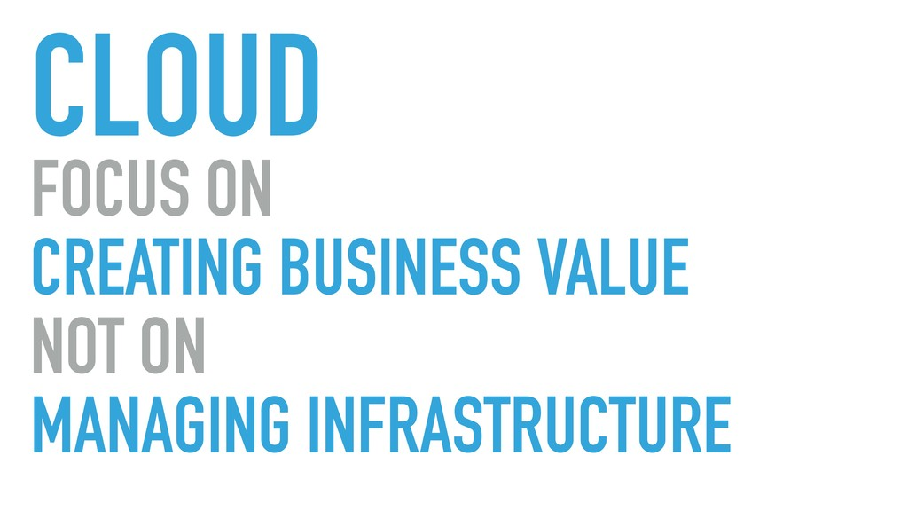 CLOUD FOCUS ON CREATING BUSINESS VALUE NOT ON M...