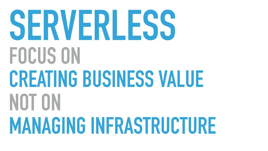 SERVERLESS FOCUS ON CREATING BUSINESS VALUE NOT...