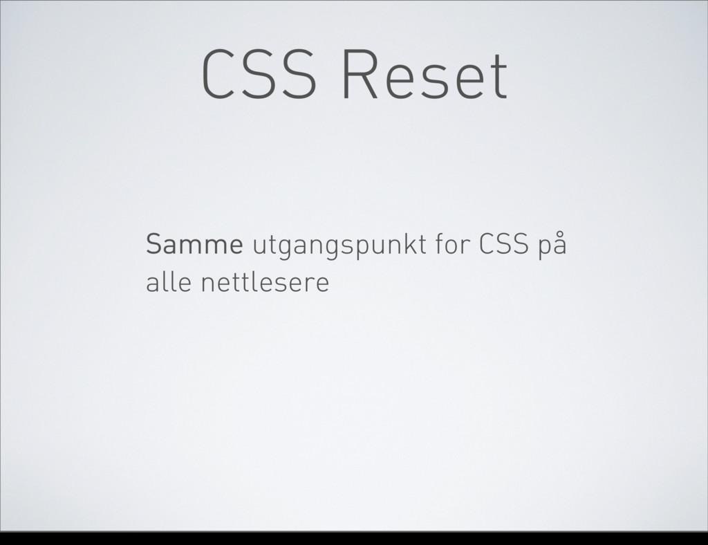 CSS Reset Samme utgangspunkt for CSS på alle ne...