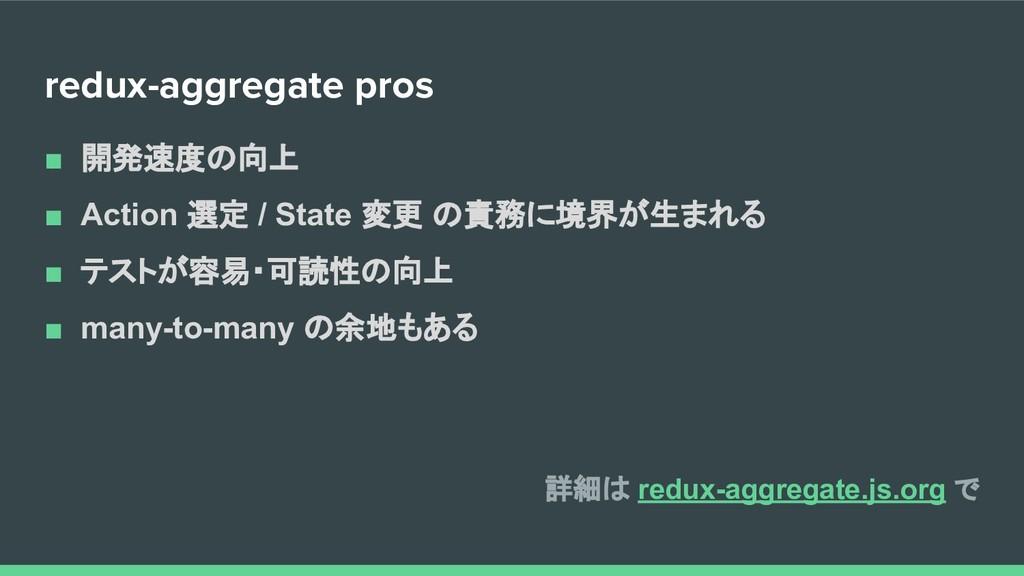 redux-aggregate pros ■ 開発速度の向上 ■ Action 選定 / St...