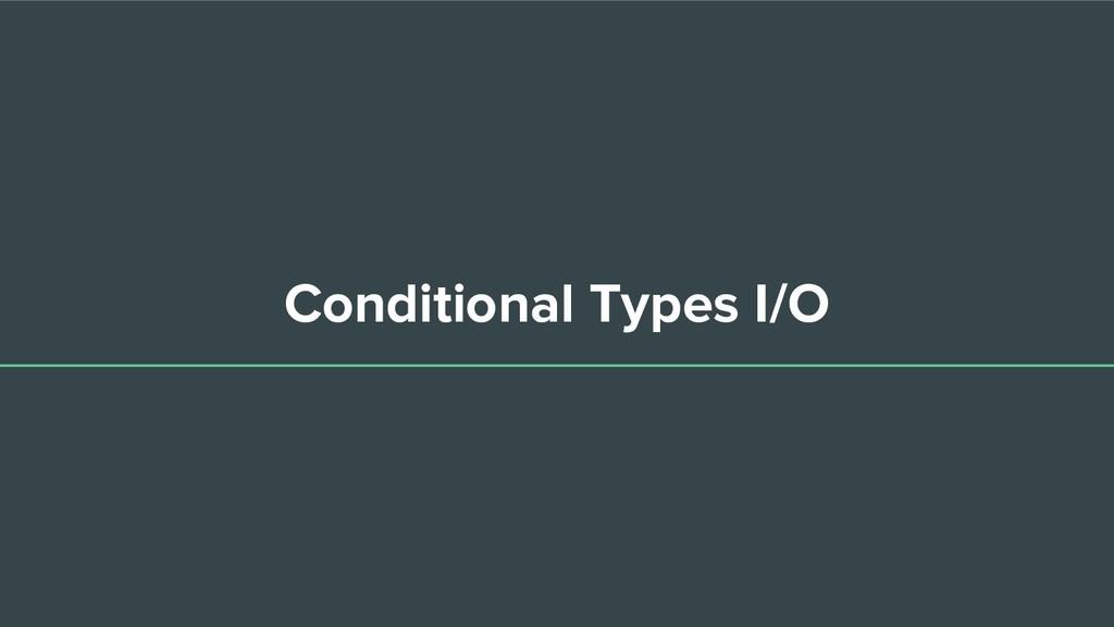Conditional Types I/O