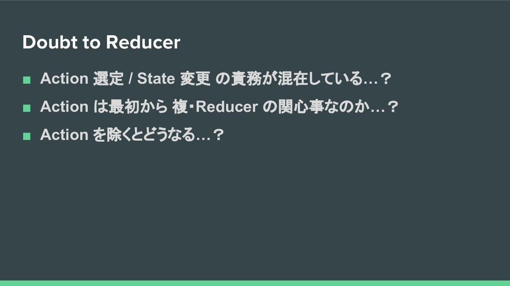 Doubt to Reducer ■ Action 選定 / State 変更 の責務が混在し...