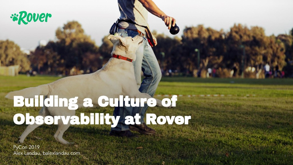 Building a Culture of Observability at Rover 1 ...