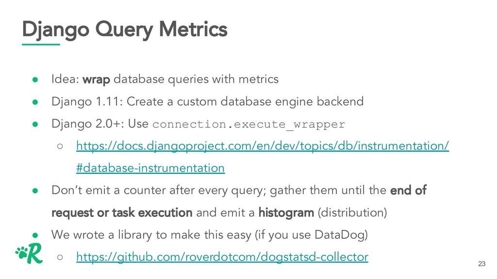 Django Query Metrics ● Idea: wrap database quer...