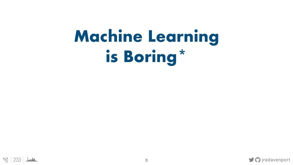 jradavenport !3 Machine Learning is Boring*