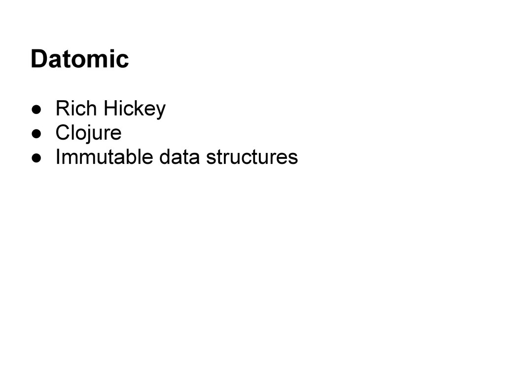 Datomic ● Rich Hickey ● Clojure ● Immutable dat...