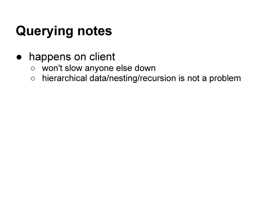 Querying notes ● happens on client ○ won't slow...