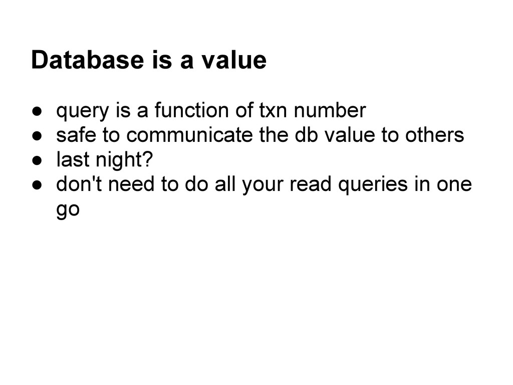 Database is a value ● query is a function of tx...