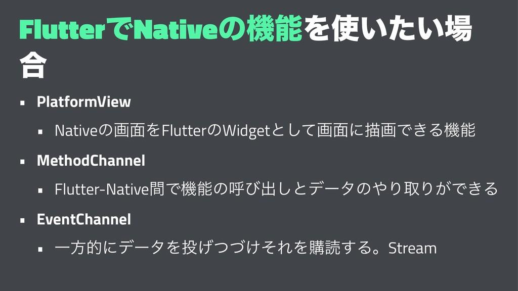 FlutterͰNativeͷػΛ͍͍ͨ ߹ • PlatformView • Nati...