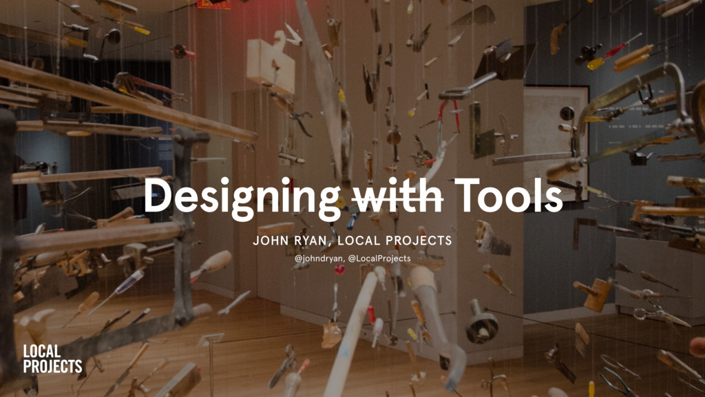 Designing with Tools JOHN RYAN, LOCAL PROJECTS ...