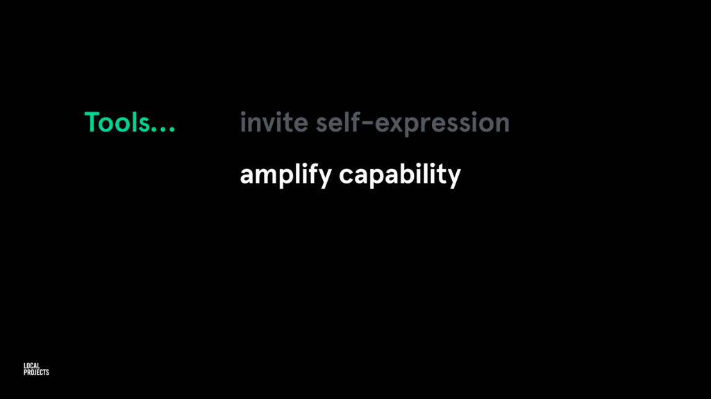 Tools… invite self-expression amplify capability