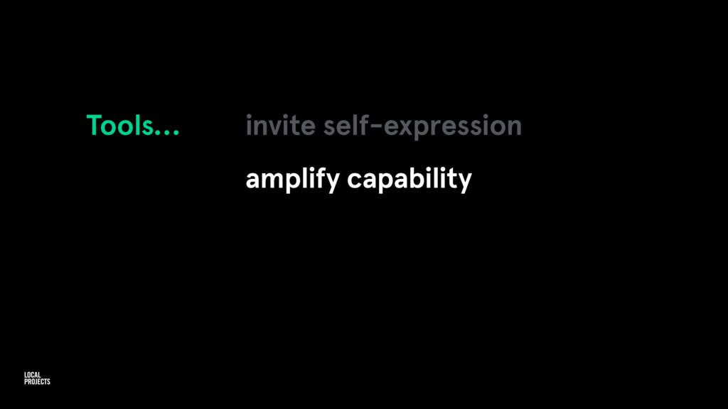 Tools… invite self-expression amplify capability