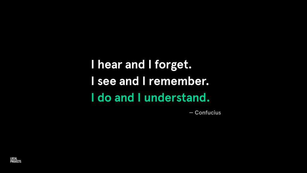 I hear and I forget. I see and I remember. I do...