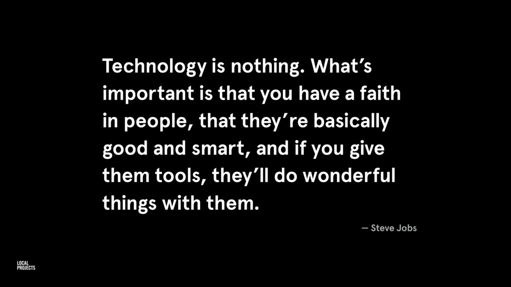 Technology is nothing. What's important is that...