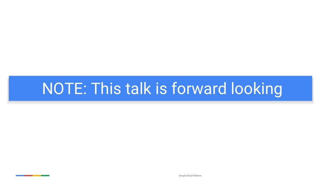 Google Cloud Platform NOTE: This talk is forwar...
