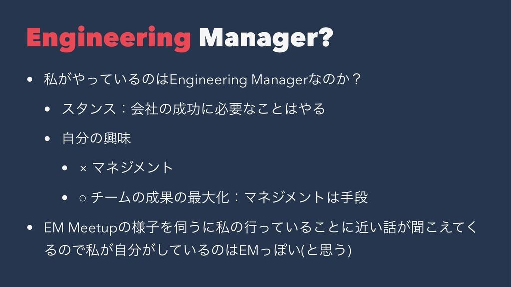 Engineering Manager? • ࢲ͕͍ͬͯΔͷEngineering Man...