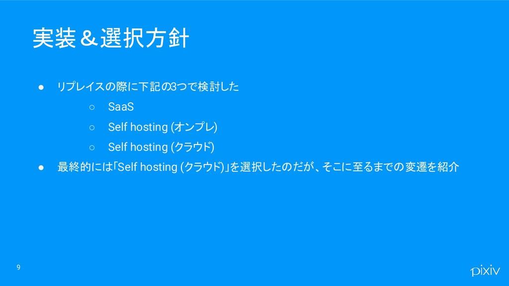 9 ● リプレイスの際に下記の3つで検討した ○ SaaS ○ Self hosting (オ...