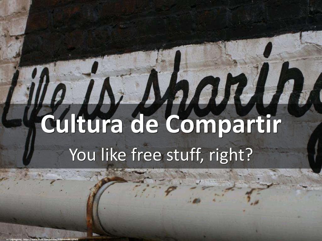 Cultura de Compartir You like free stuff, right...