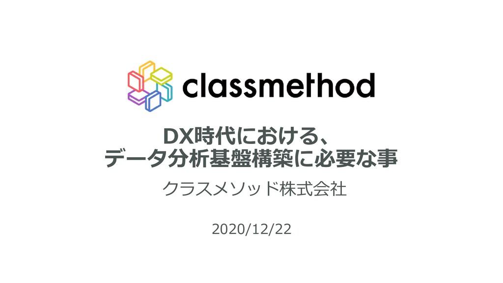 DX時代における、 データ分析基盤構築に必要な事 クラスメソッド株式会社 2020/12/22