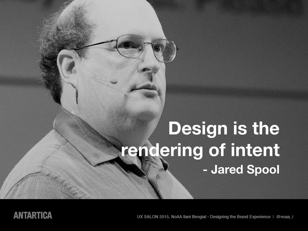 Design is the rendering of intent - Jared Spool...