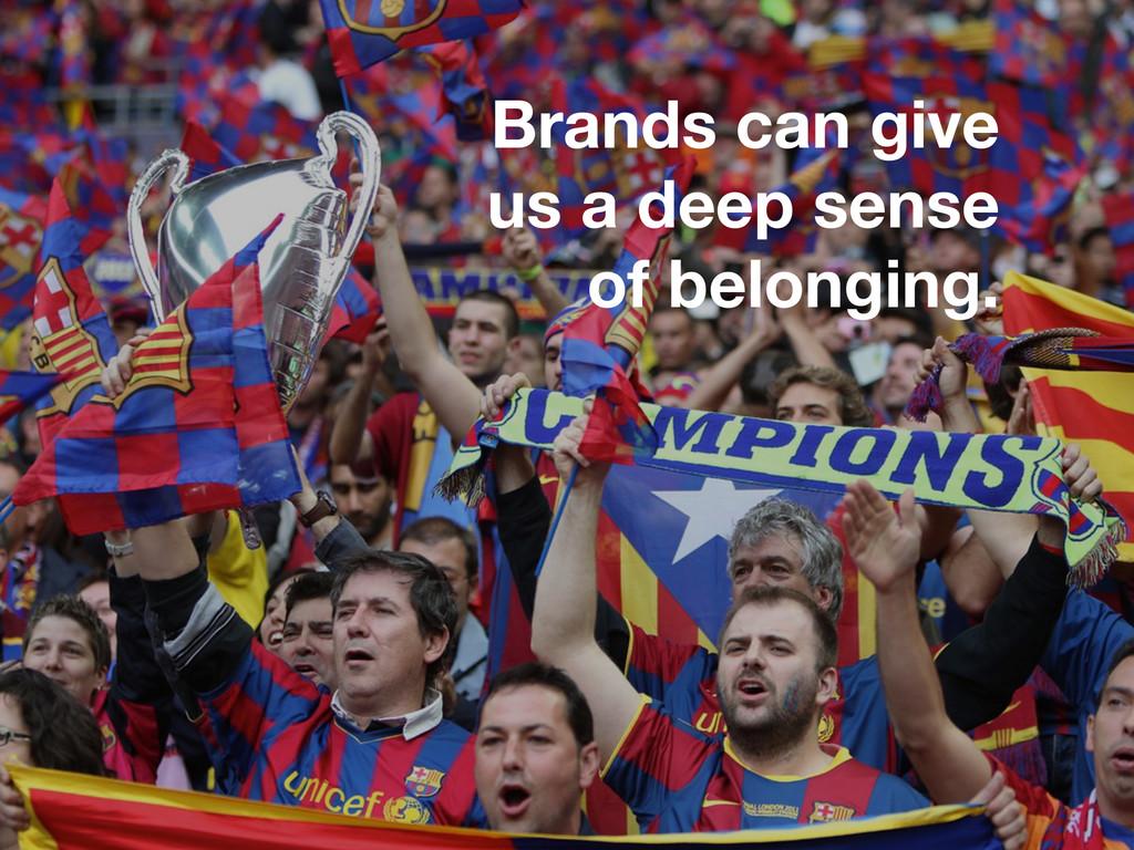 Brands can give us a deep sense of belonging.