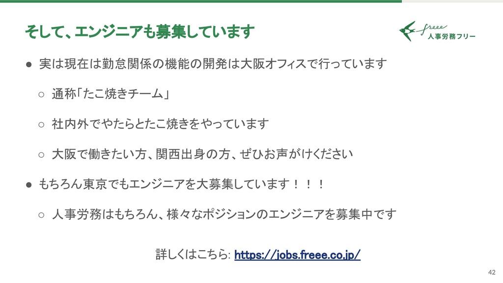 42 そして、エンジニアも募集しています ● 実 現在 勤怠関係 機能 開発 大阪オフィスで...