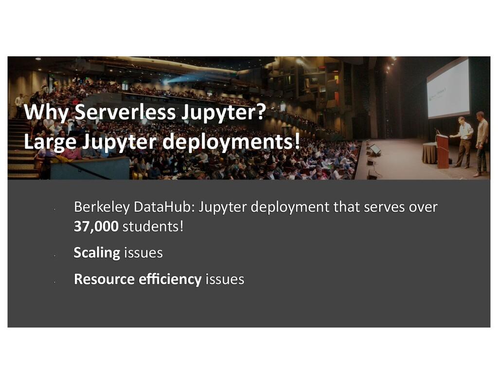Why Serverless Jupyter? Large Jupyter deploymen...