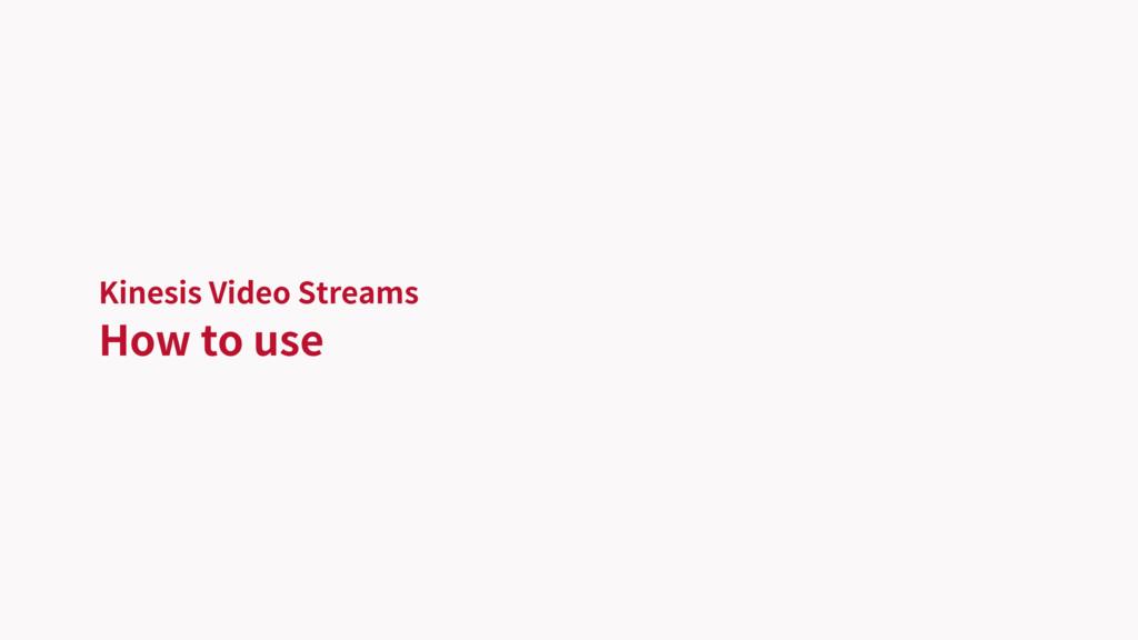 Kinesis Video Streams How to use