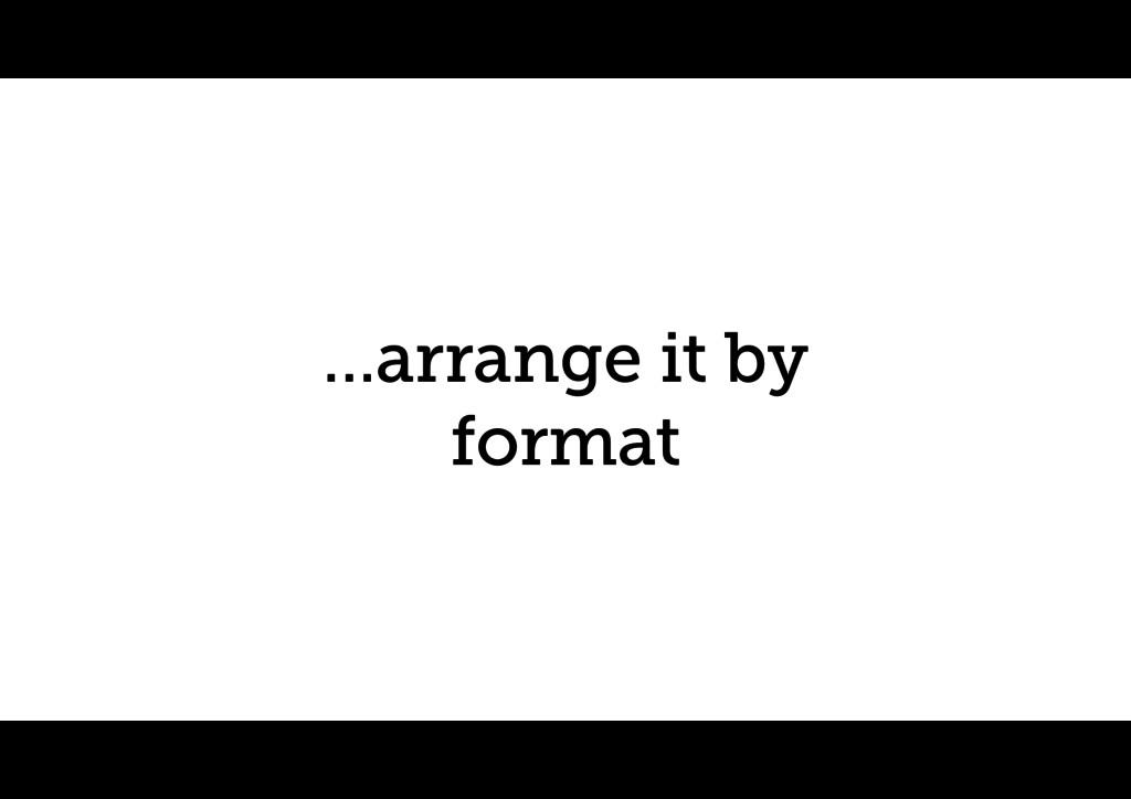 …arrange it by format