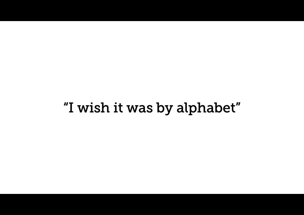 """""""I wish it was by alphabet"""""""