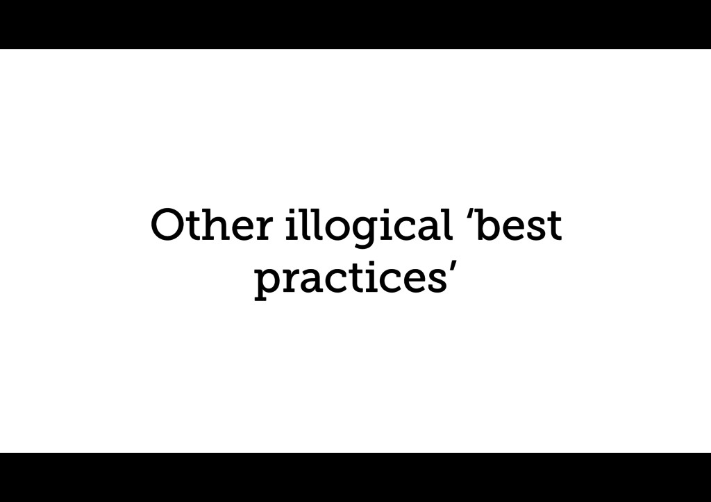 Other illogical 'best practices'