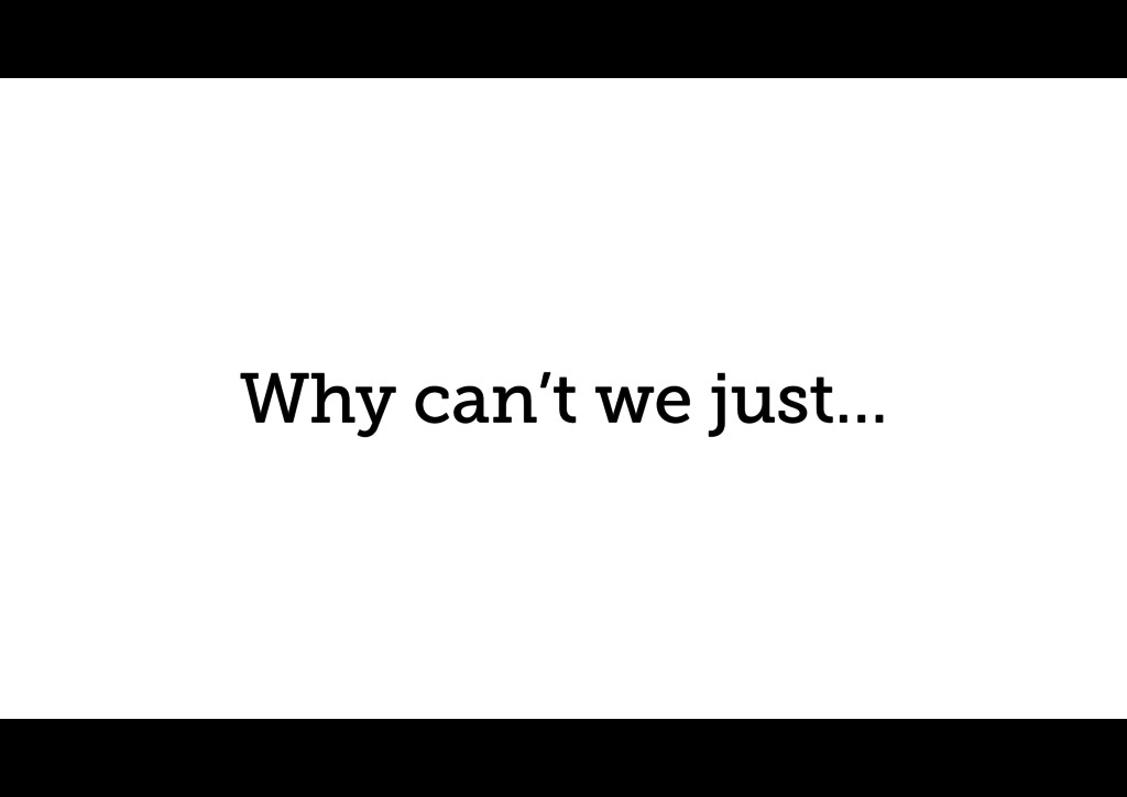 Why can't we just…