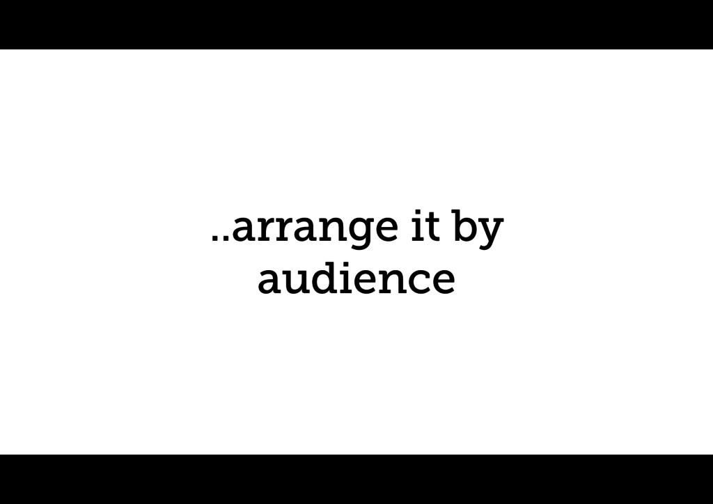 ..arrange it by audience