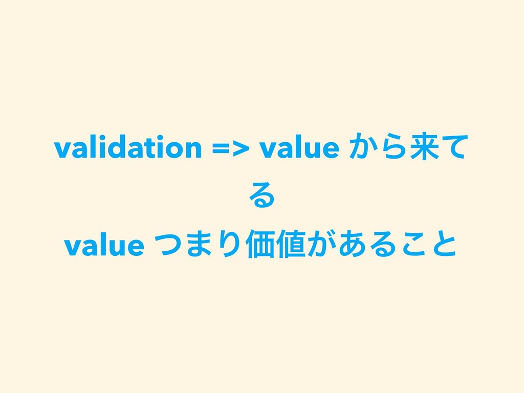 validation => value ͔Βདྷͯ Δ value ͭ·ΓՁ͕͋Δ͜ͱ