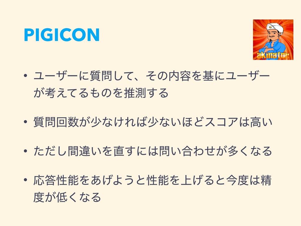 PIGICON • Ϣʔβʔʹ࣭ͯ͠ɺͦͷ༰ΛجʹϢʔβʔ ͕ߟ͑ͯΔͷΛਪଌ͢Δ • ...