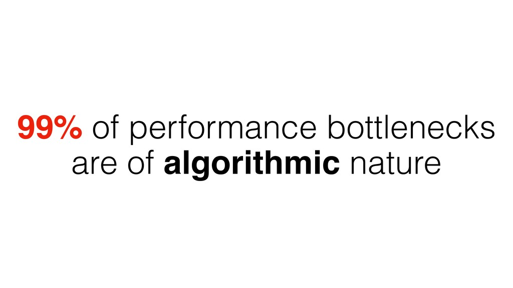 99% of performance bottlenecks are of algorithm...