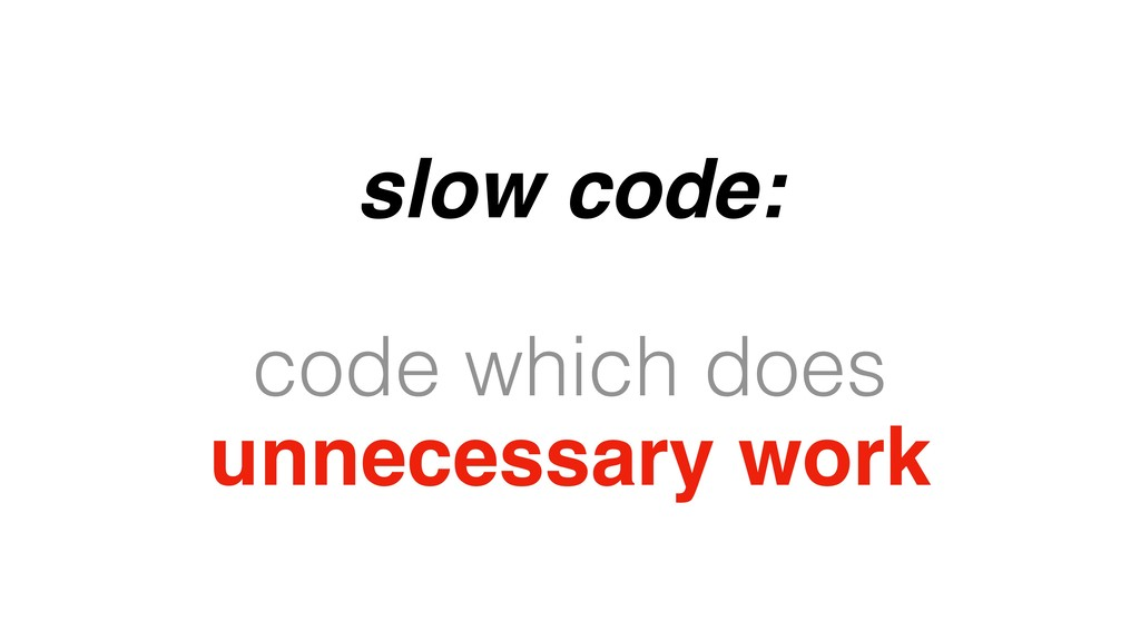 slow code: code which does unnecessary work
